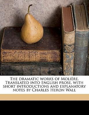 The Dramatic Works of Moliere. Translated Into English Prose, with Short Introductions and Explanatory Notes by Charles Heron Wall Volume 1