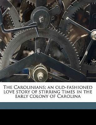 The Carolinians; An Old-Fashioned Love Story of Stirring Times in the Early Colony of Carolina