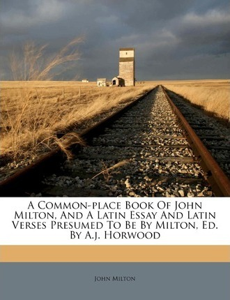 A Common-Place Book of John Milton, and a Latin Essay and Latin Verses Presumed to Be by Milton, Ed. by A.J. Horwood