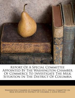 Report of a Special Committee Appointed by the Washington Chamber of Commerce to Investigate the Milk Situation in the District of Columbia