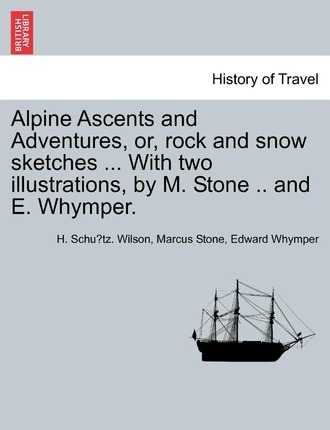 Alpine Ascents and Adventures, Or, Rock and Snow Sketches ... with Two Illustrations, by M. Stone .. and E. Whymper.