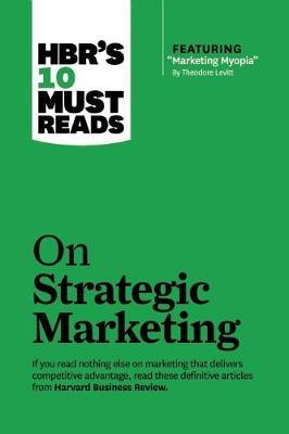 """HBR's 10 Must Reads on Strategic Marketing (with featured article """"Marketing Myopia,"""" by Theodore Levitt)"""