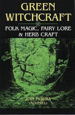 Green Witchcraft: Folk Magic, Fairy Lore and Herb Craft
