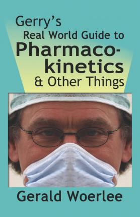 Gerry's Real World Guide to Pharmacokinetics & Other Things