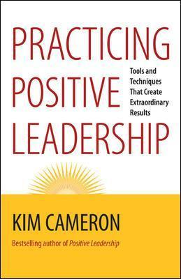 Practicing Positive Leadership; Tools and Techniques That Create Extraordinary Results
