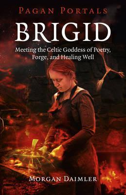 Pagan Portals - Brigid - Meeting the Celtic Goddess of Poetry, Forge, and Healing Well