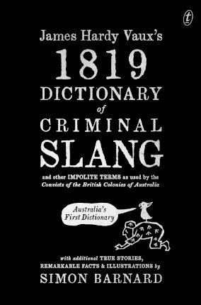 James Hardy Vaux's 1819 Dictionary of Criminal Slang and Other Impolite Terms as Used by the Convicts of the British Colonies of Australia with Additional True Stories, Remarkable Facts and Illustrations