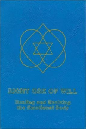 Right Use of Will Healing and Evolving the Emotional Body