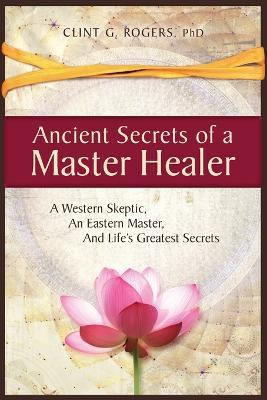 Ancient Secrets of a Master Healer: A Western Skeptic, An Eastern Master, And Life's Greatest Secrets