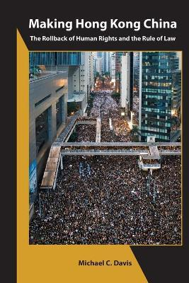 Making Hong Kong China - The Rollback of Human Rights and the Rule of Law