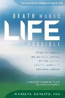 Death Makes Life Possible : Revolutionary Insights on Living, Dying, and the Continuation of Consciousness