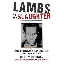 Lambs to the Slaughter: Inside the Depraved Mind of Child Killer Derek Ernest Percy