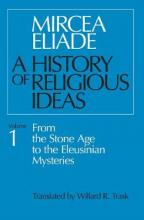 A History of Religious Ideas: From the Stone Age to the Eleusinian Mysteries v. 1