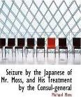 Seizure by the Japanese of Mr. Moss, and His Treatment by the Consul-General