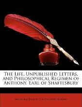 The Life, Unpublished Letters, and Philosophical Regimen of Anthony, Earl of Shaftesbury