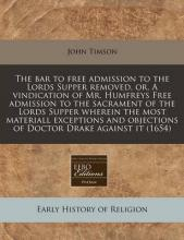The Bar to Free Admission to the Lords Supper Removed, Or, a Vindication of Mr. Humfreys Free Admission to the Sacrament of the Lords Supper Wherein the Most Materiall Exceptions and Objections of Doctor Drake Against It (1654)