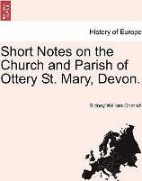 Short Notes on the Church and Parish of Ottery St. Mary, Devon.