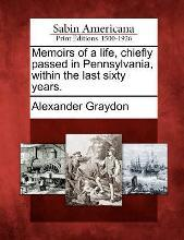 Memoirs of a Life, Chiefly Passed in Pennsylvania, Within the Last Sixty Years.