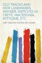 Old Tracks and New Landmarks, Wayside Sketches in Crete, Macedonia, Mitylene, Etc