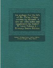 An Apology for the Life of Mr. Colley Cibber Written by Himself. a New Ed. with Notes and Supplement by Robert W. Lowe Volume 2 - Primary Source Edit