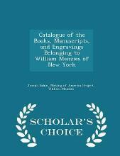 Catalogue of the Books, Manuscripts, and Engravings Belonging to William Menzies of New York - Scholar's Choice Edition