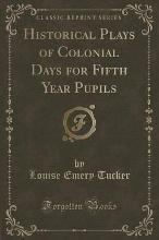 Historical Plays of Colonial Days for Fifth Year Pupils (Classic Reprint)