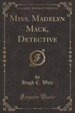 Miss. Madelyn Mack, Detective (Classic Reprint)
