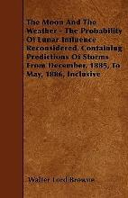 The Moon And The Weather - The Probability Of Lunar Influence Reconsidered. Containing Predictions Of Storms From December, 1885, To May, 1886, Inclusive