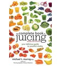 The Complete Book of Juicing: Your Delicious Guide to Youthful Vitality