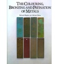 The Colouring, Bronzing, and Patination of Metals: A Manual for the Fine Metalworker and Sculptor : Cast Bronze, Cast Brass, Copper and Copper-Plate, Gilding Metal, Sheet Yellow Brass, Silver and Silver-Plate