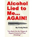 Alcohol Lied to Me... Again! - Get Back on the Wagon & Regain Control of Your Drinking