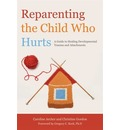 Reparenting the Child Who Hurts: A Guide to Healing Developmental Trauma and Attachments