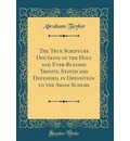 The True Scripture Doctrine of the Holy and Ever-Blessed Trinity, Stated and Defended, in Opposition to the Arian Scheme (Classic Reprint) - Abraham Taylor