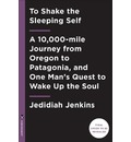 To Shake the Sleeping Self: A 10,000 mile journey from Oregon to Patagonia