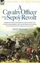 A Cavalry Officer During the Sepoy Revolt - Experiences with the 3rd Bengal Light Cavalry, the Guides and Sikh Irregular Cavalry from the Outbreak O
