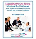 Successful Minute Taking and Writing - How to Prepare, Organize and Write Minutes of Meetings and Agendas - Learn to Take Notes and Write Minutes of Meetings - Your Role as the Minute Taker and How You