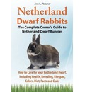 Netherland Dwarf Rabbits, The Complete Owner's Guide to Netherland Dwarf Bunnies, How to Care for your Netherland Dwarf, including Health, Breeding, Lifespan, Colors, Diet, Facts and Clubs